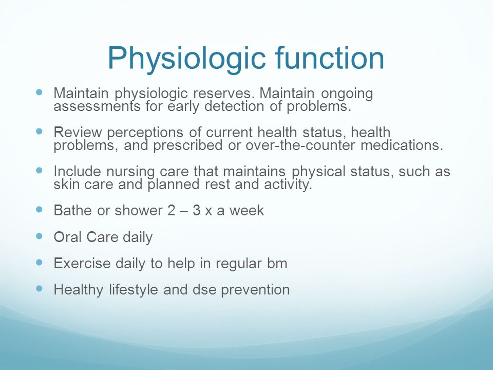 Physiologic function Maintain physiologic reserves. Maintain ongoing assessments for early detection of problems.