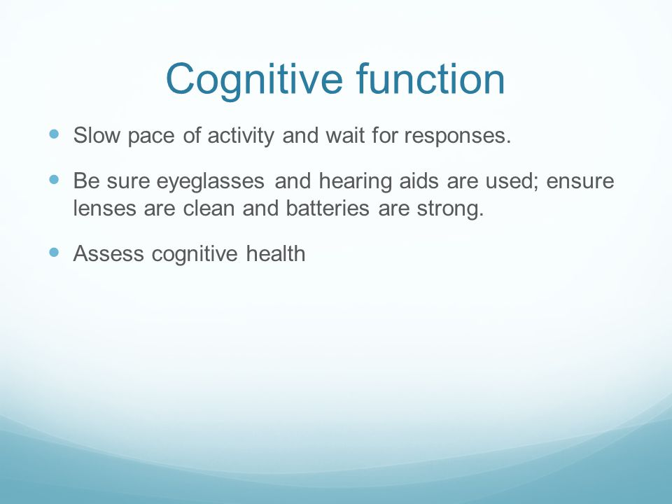 Cognitive function Slow pace of activity and wait for responses.