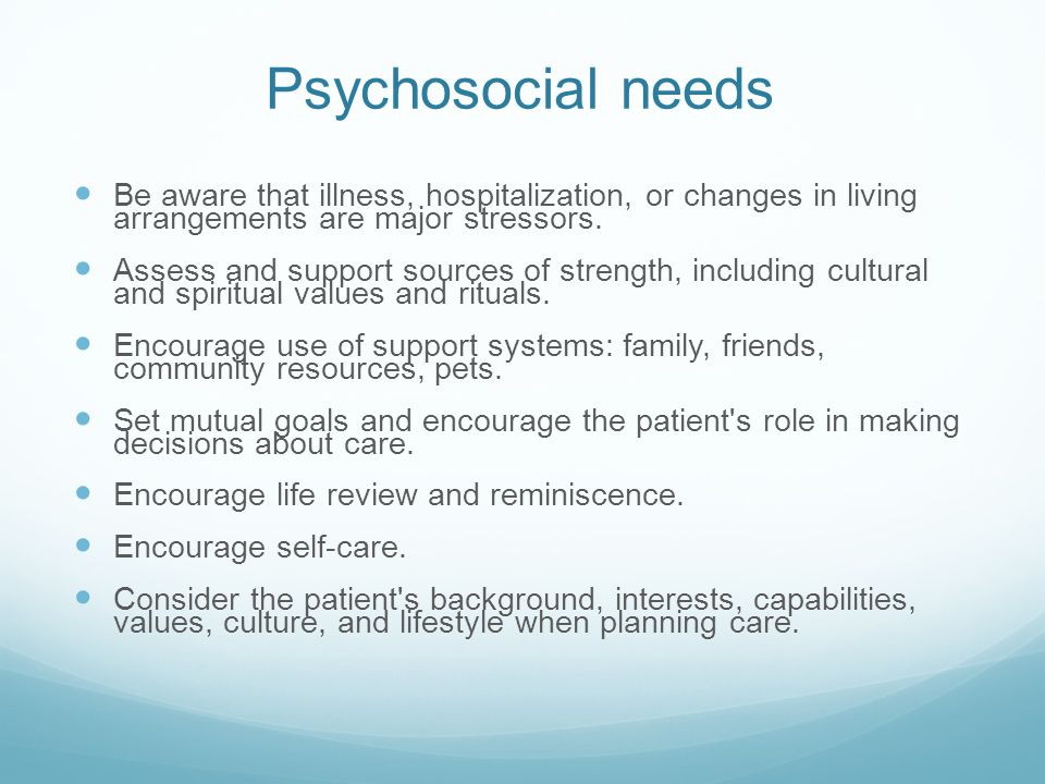 Psychosocial needs Be aware that illness, hospitalization, or changes in living arrangements are major stressors.