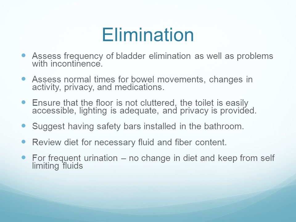 Elimination Assess frequency of bladder elimination as well as problems with incontinence.