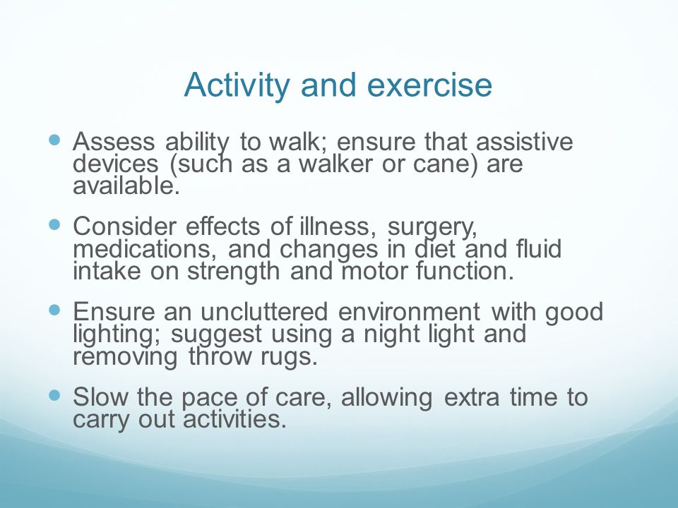 Activity and exercise Assess ability to walk; ensure that assistive devices (such as a walker or cane) are available.