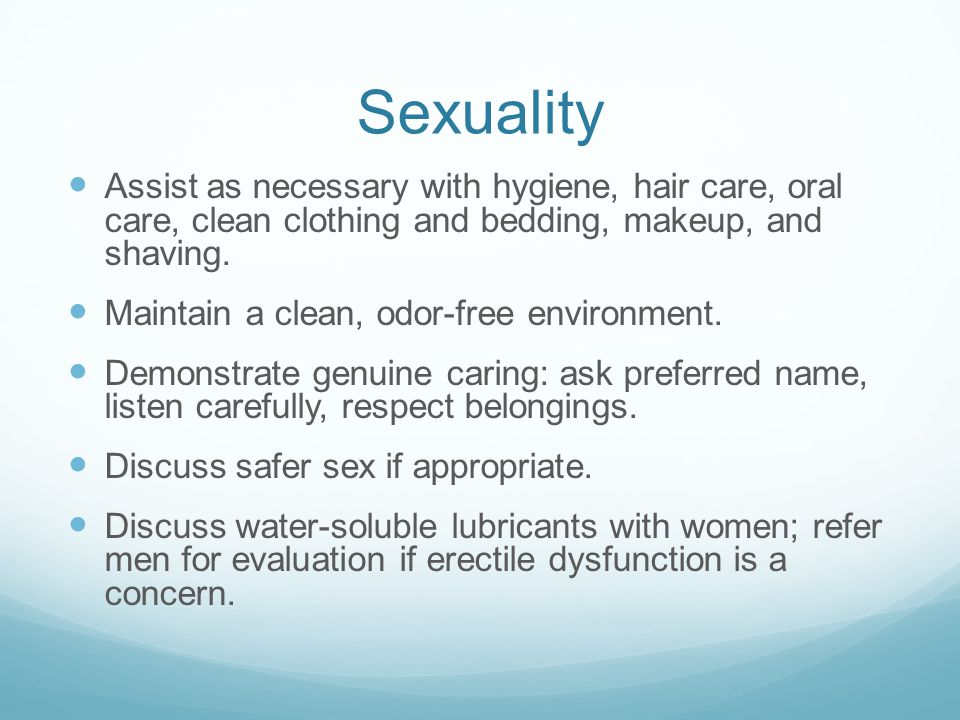 Sexuality Assist as necessary with hygiene, hair care, oral care, clean clothing and bedding, makeup, and shaving.