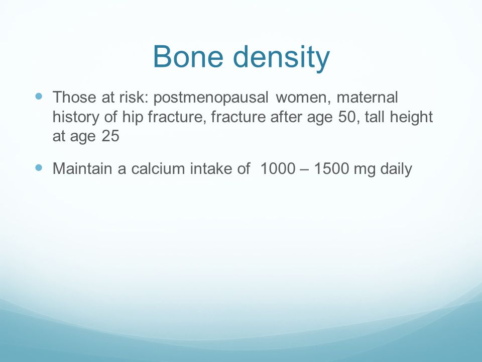 Bone density Those at risk: postmenopausal women, maternal history of hip fracture, fracture after age 50, tall height at age 25.