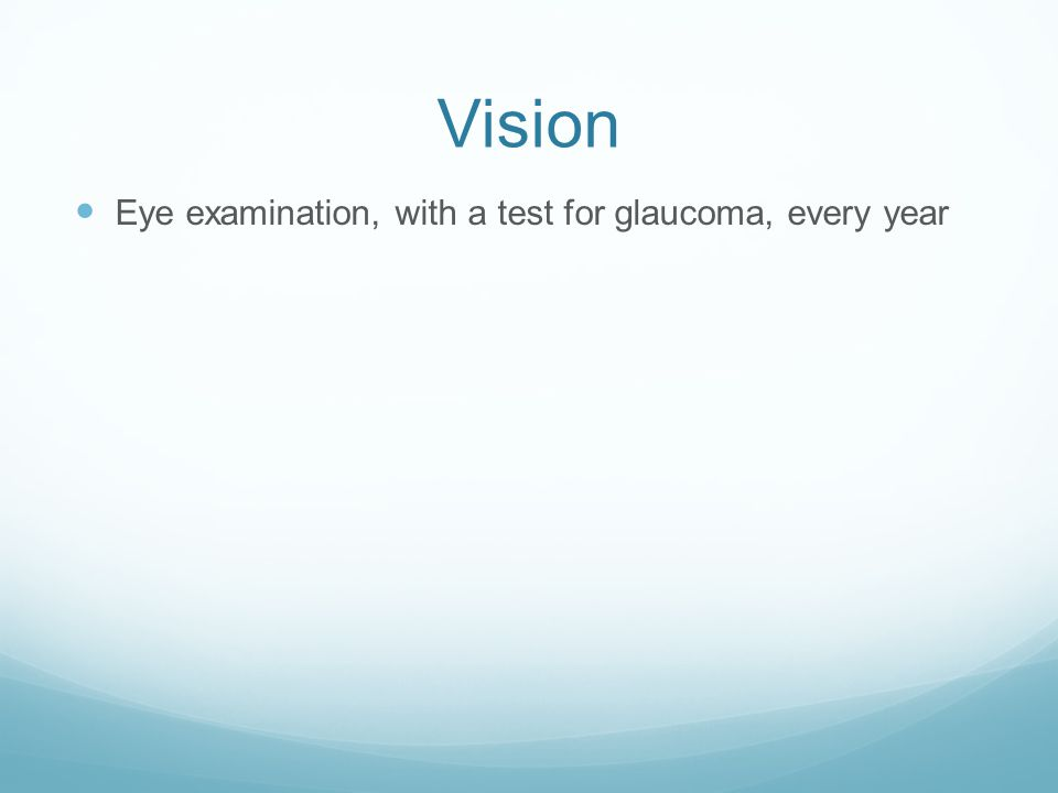 Vision Eye examination, with a test for glaucoma, every year