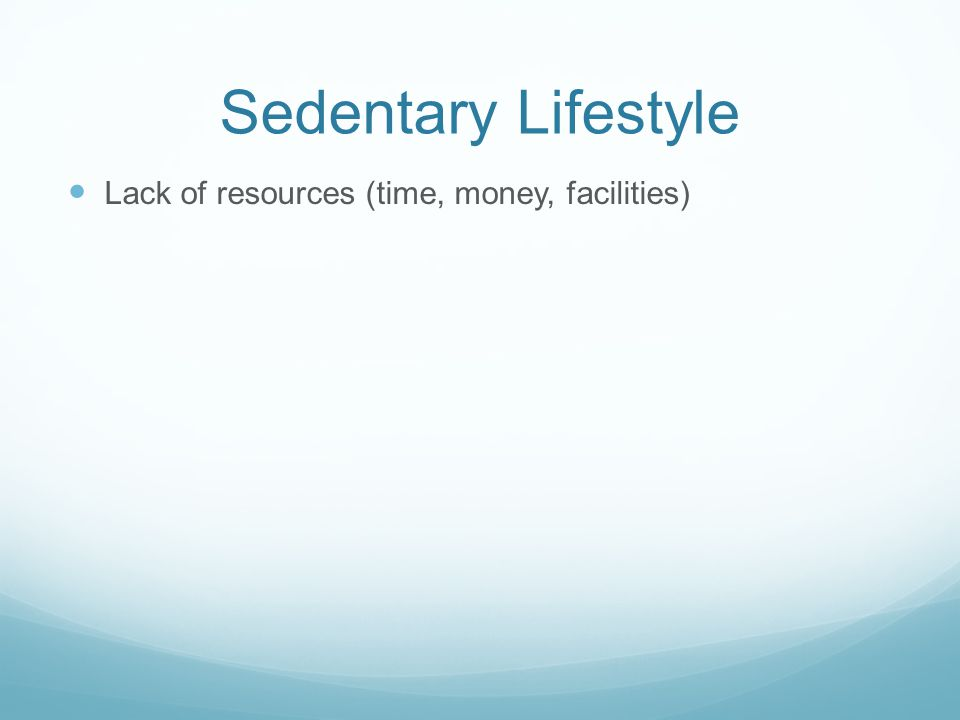 Sedentary Lifestyle Lack of resources (time, money, facilities)