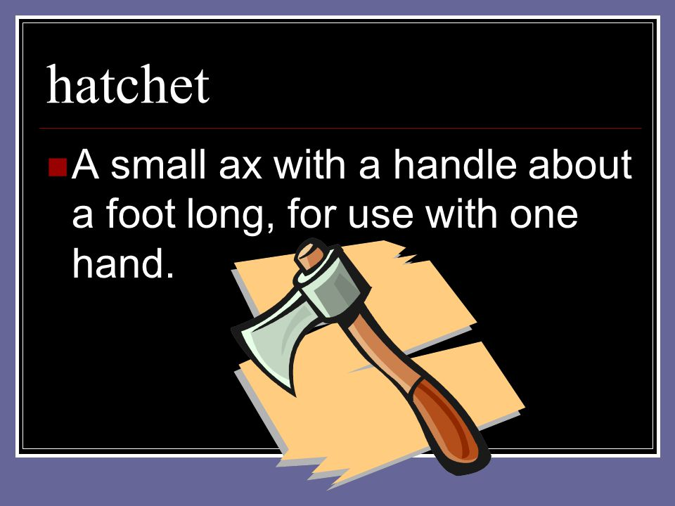hatchet A small ax with a handle about a foot long, for use with one hand.