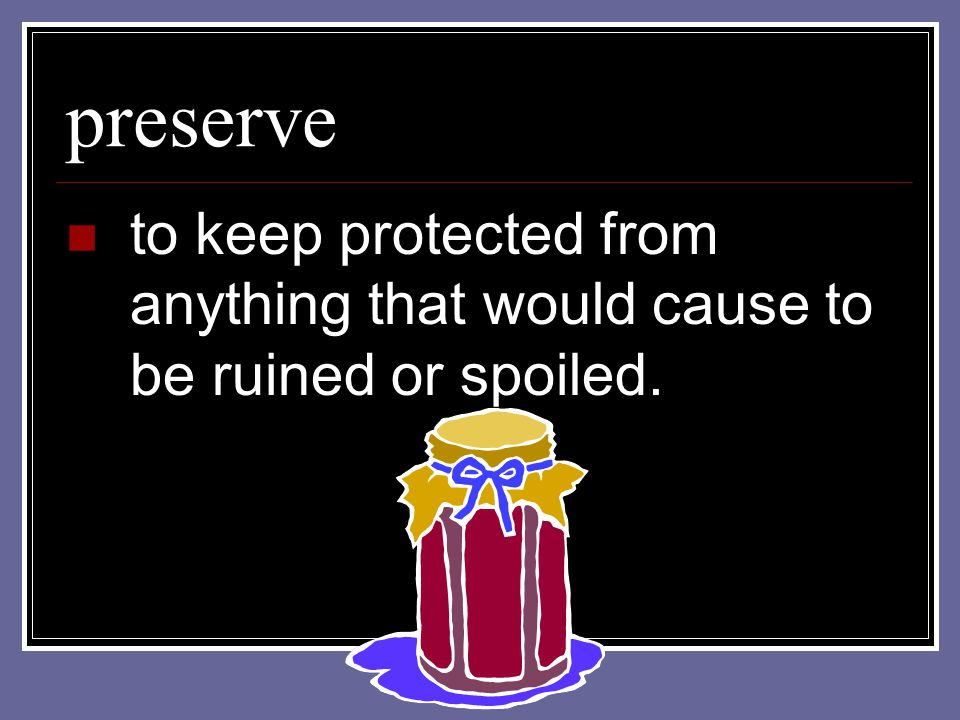 preserve to keep protected from anything that would cause to be ruined or spoiled.