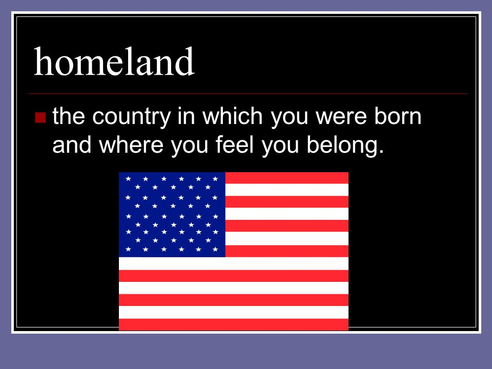 homeland the country in which you were born and where you feel you belong.