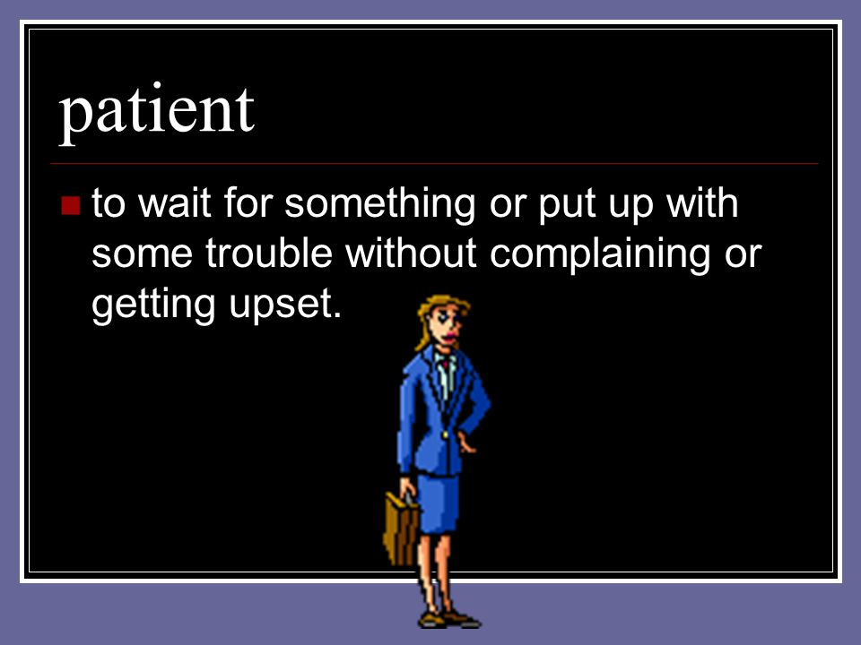 patient to wait for something or put up with some trouble without complaining or getting upset.