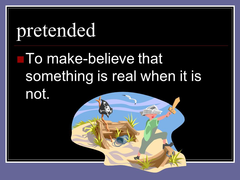 pretended To make-believe that something is real when it is not.