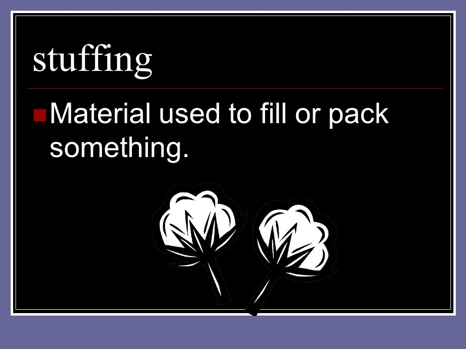 stuffing Material used to fill or pack something.
