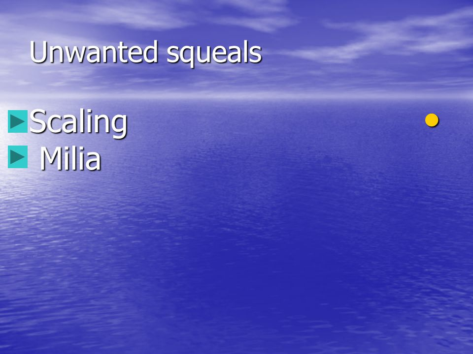 Unwanted squeals Scaling Milia