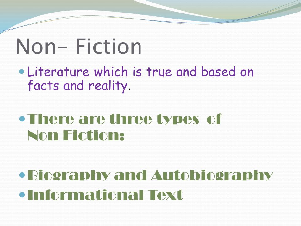 Non- Fiction There are three types of Non Fiction: