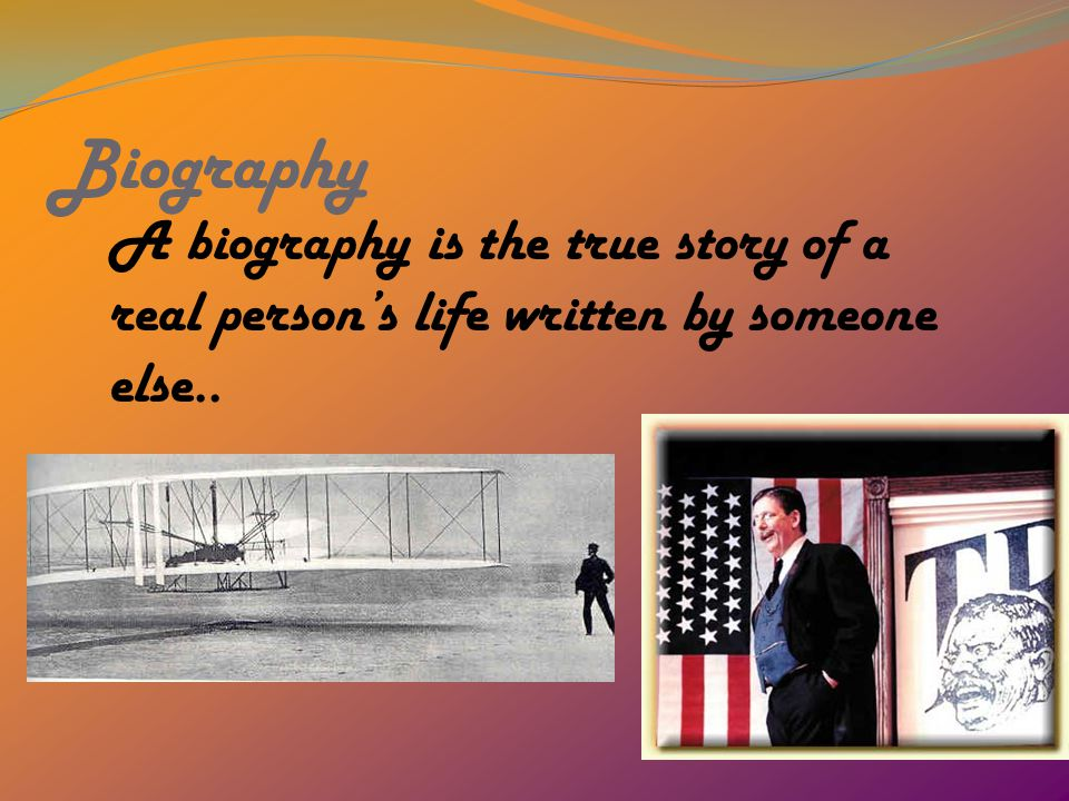 Biography A biography is the true story of a real person's life written by someone else..