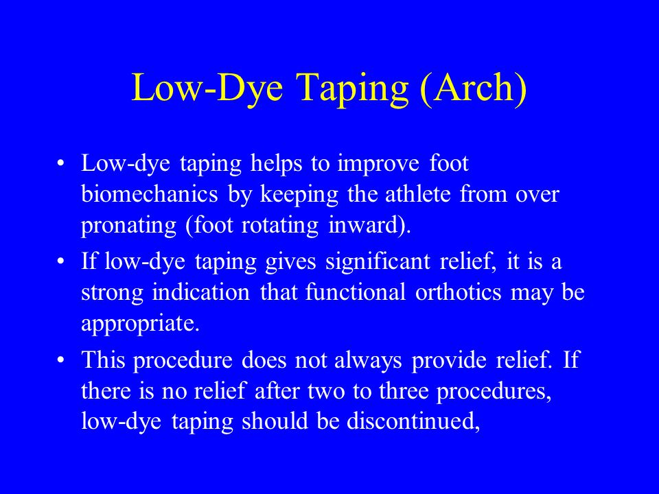 Low-Dye Taping (Arch) Low-dye taping helps to improve foot biomechanics by keeping the athlete from over pronating (foot rotating inward).