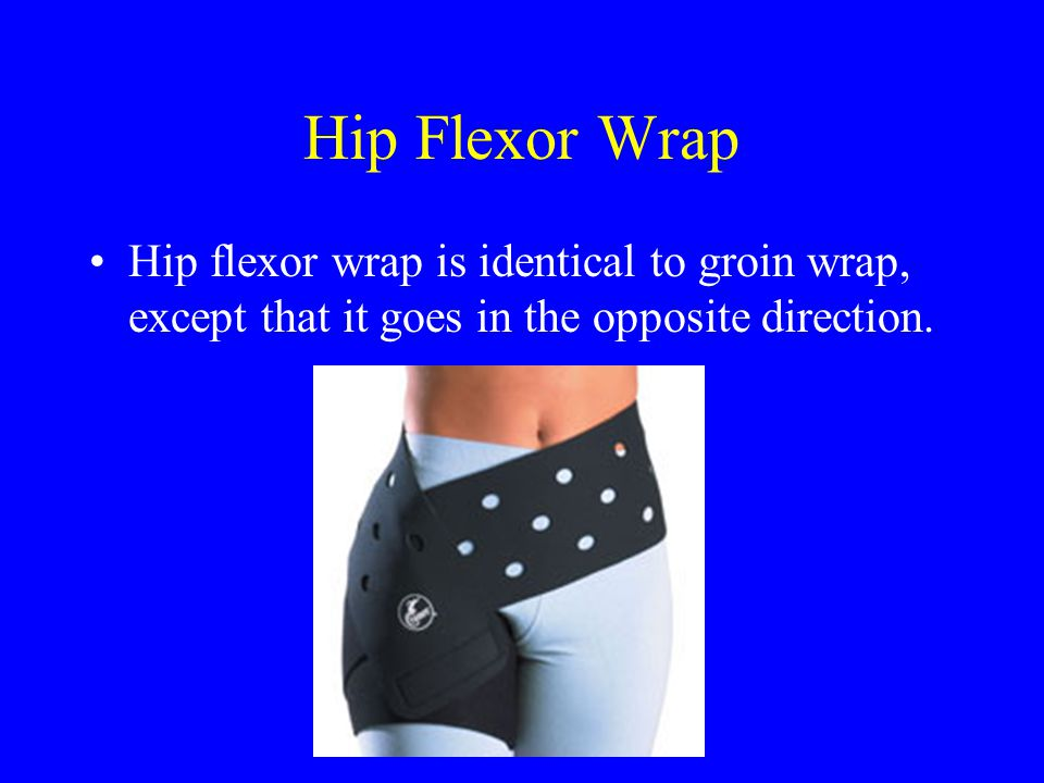Hip Flexor Wrap Hip flexor wrap is identical to groin wrap, except that it goes in the opposite direction.