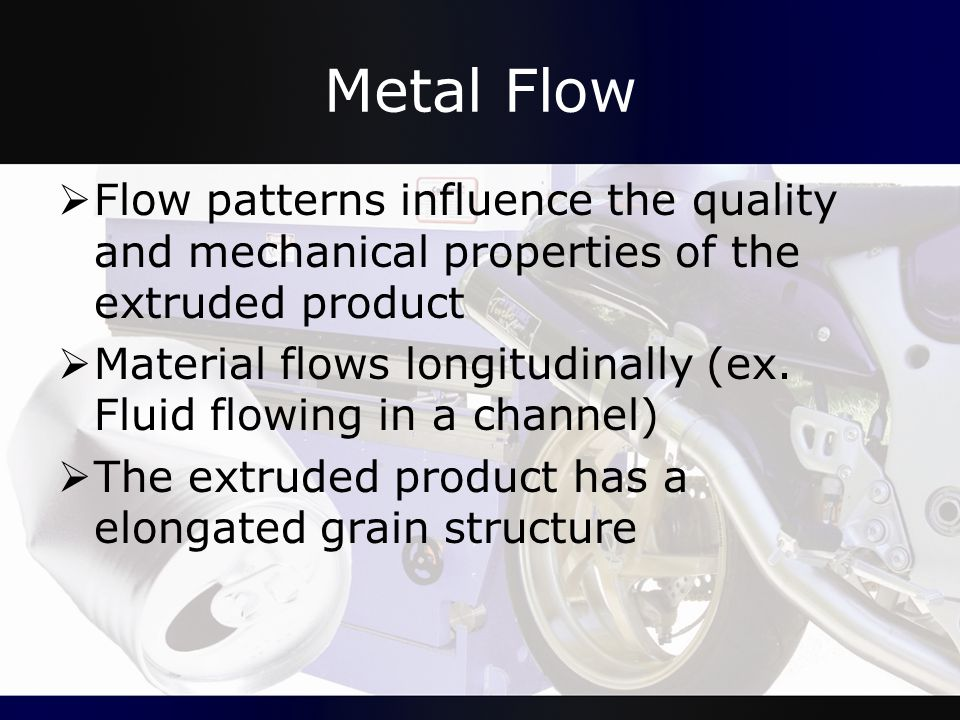 Metal Flow Flow patterns influence the quality and mechanical properties of the extruded product.