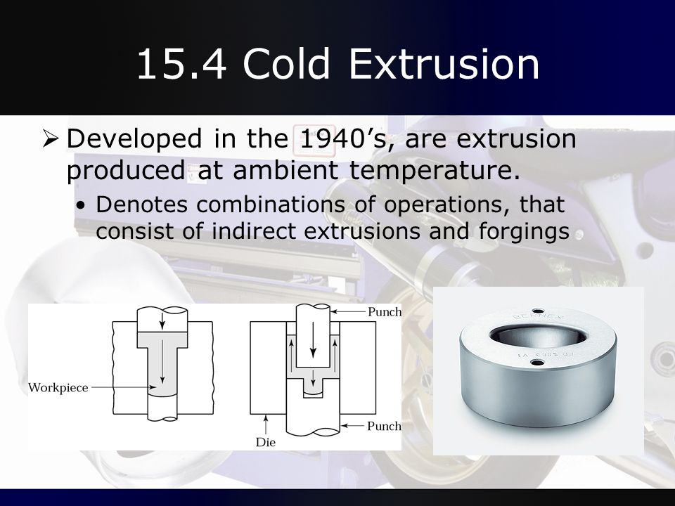 15.4 Cold Extrusion Developed in the 1940's, are extrusion produced at ambient temperature.