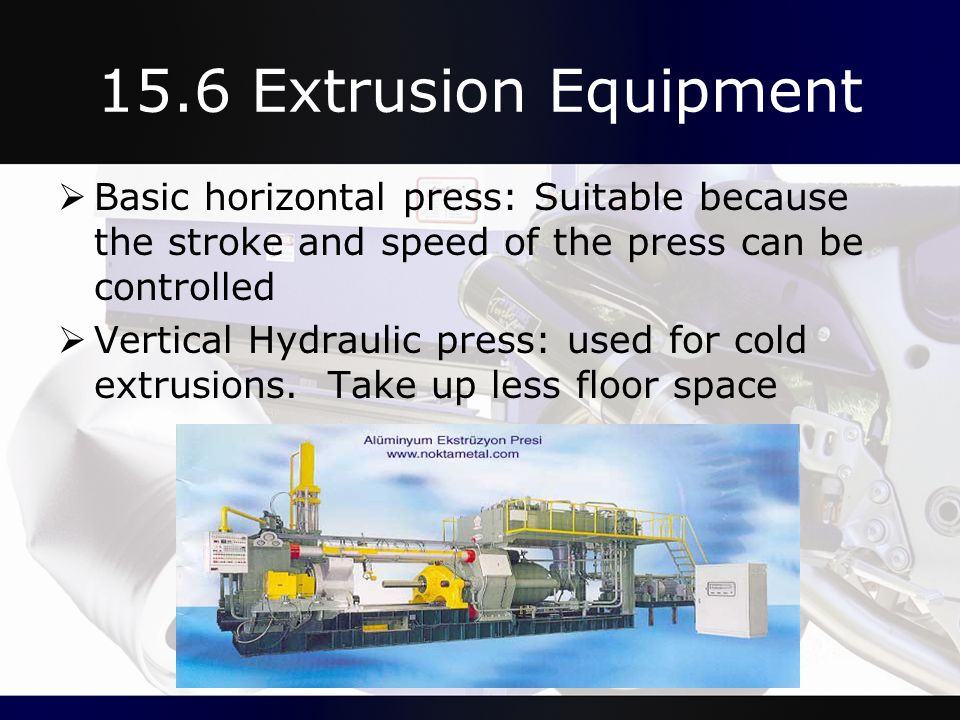 15.6 Extrusion Equipment Basic horizontal press: Suitable because the stroke and speed of the press can be controlled.