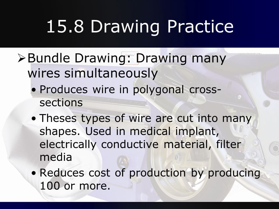 15.8 Drawing Practice Bundle Drawing: Drawing many wires simultaneously. Produces wire in polygonal cross-sections.