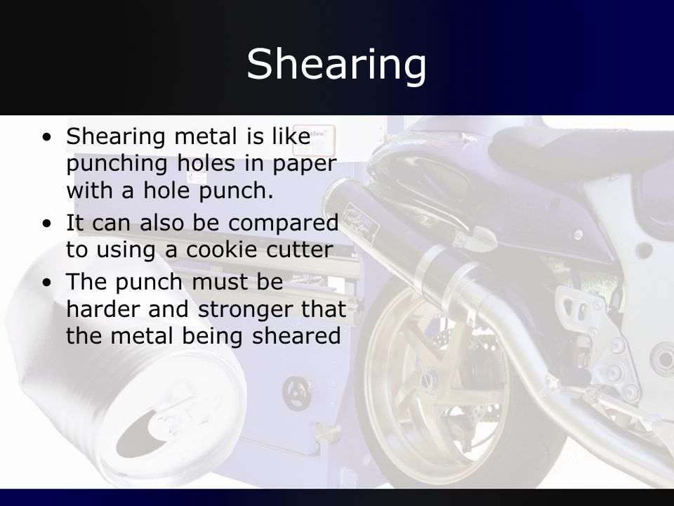 Shearing Shearing metal is like punching holes in paper with a hole punch. It can also be compared to using a cookie cutter.