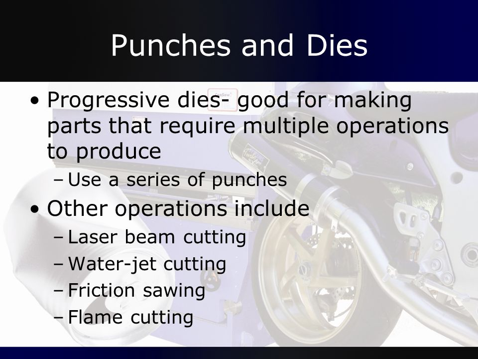 Punches and Dies Progressive dies- good for making parts that require multiple operations to produce.