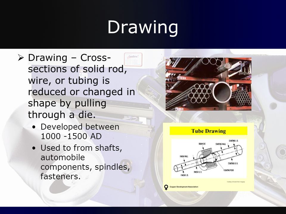 Drawing Drawing – Cross-sections of solid rod, wire, or tubing is reduced or changed in shape by pulling through a die.