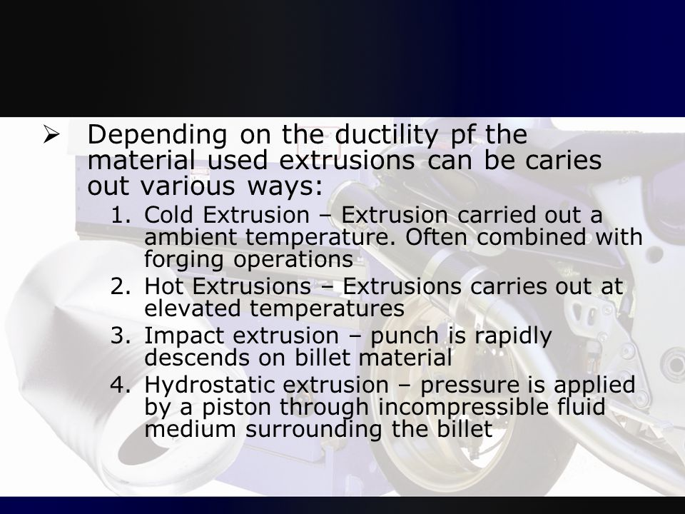 Depending on the ductility pf the material used extrusions can be caries out various ways: