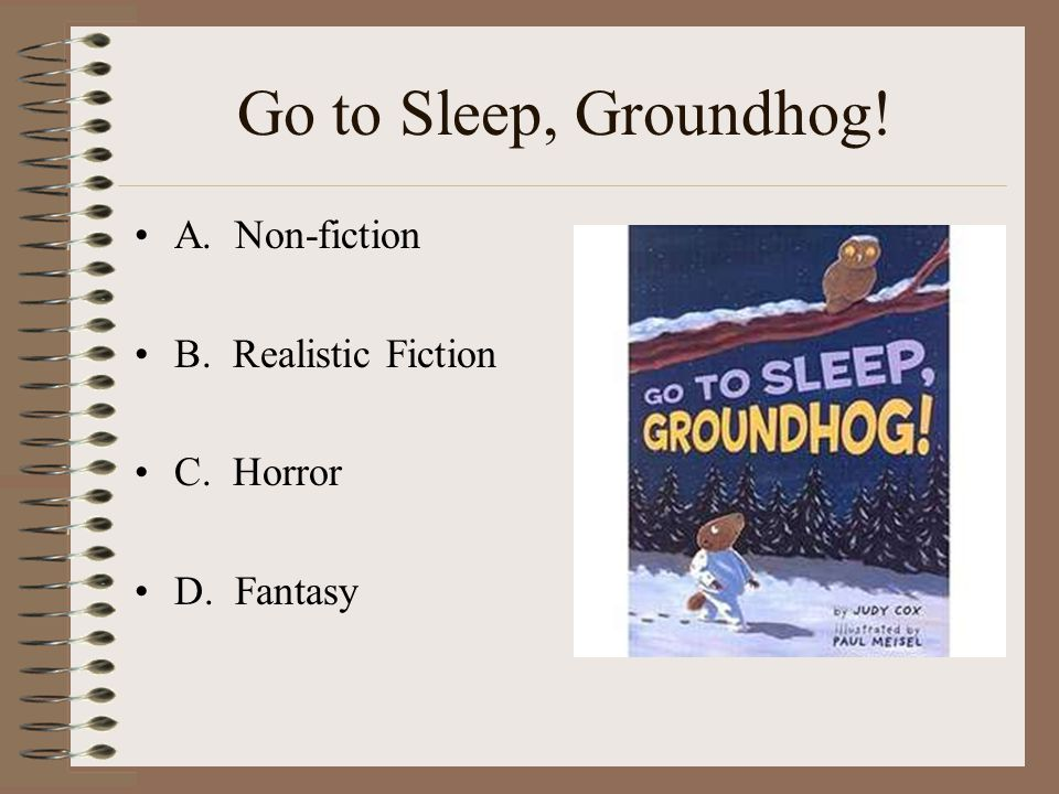Go to Sleep, Groundhog! A. Non-fiction B. Realistic Fiction C. Horror