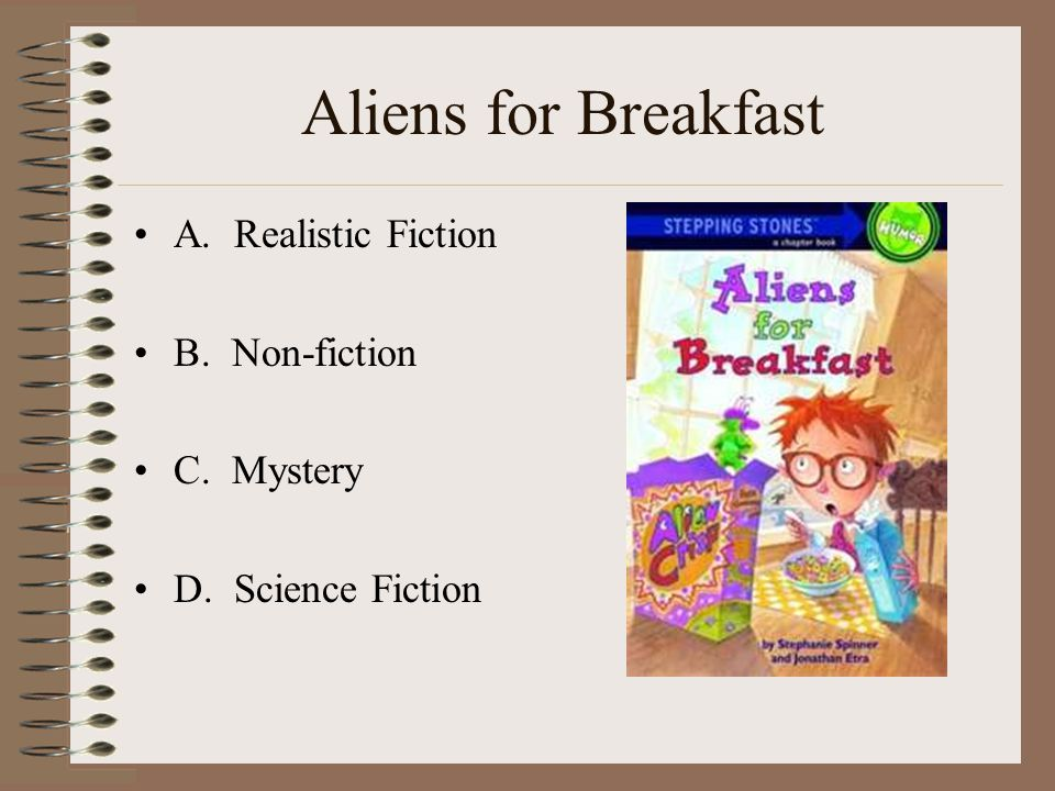 Aliens for Breakfast A. Realistic Fiction B. Non-fiction C. Mystery