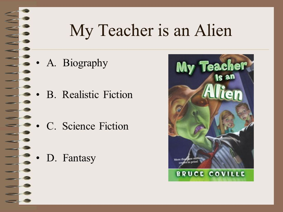My Teacher is an Alien A. Biography B. Realistic Fiction