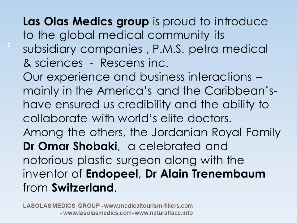 Las Olas Medics group is proud to introduce to the global medical community its subsidiary companies , P.M.S. petra medical & sciences - Rescens inc. Our experience and business interactions – mainly in the America's and the Caribbean's- have ensured us credibility and the ability to collaborate with world's elite doctors. Among the others, the Jordanian Royal Family Dr Omar Shobaki, a celebrated and notorious plastic surgeon along with the inventor of Endopeel, Dr Alain Trenembaum from Switzerland.