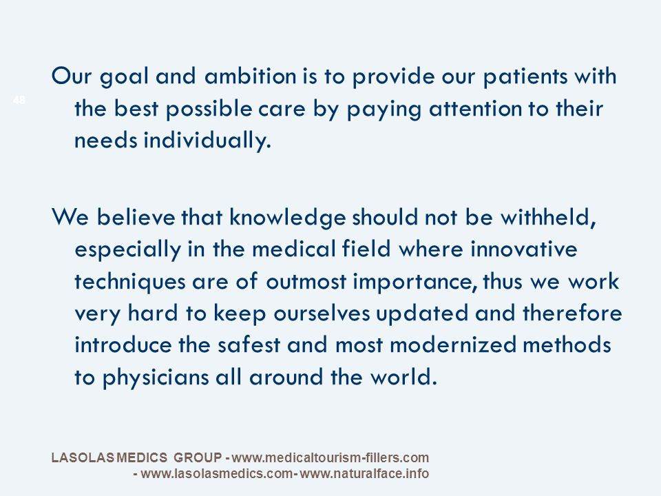 Our goal and ambition is to provide our patients with the best possible care by paying attention to their needs individually. We believe that knowledge should not be withheld, especially in the medical field where innovative techniques are of outmost importance, thus we work very hard to keep ourselves updated and therefore introduce the safest and most modernized methods to physicians all around the world.