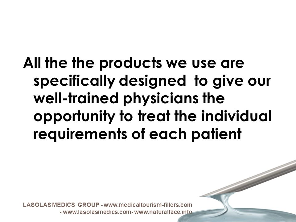 All the the products we use are specifically designed to give our well-trained physicians the opportunity to treat the individual requirements of each patient