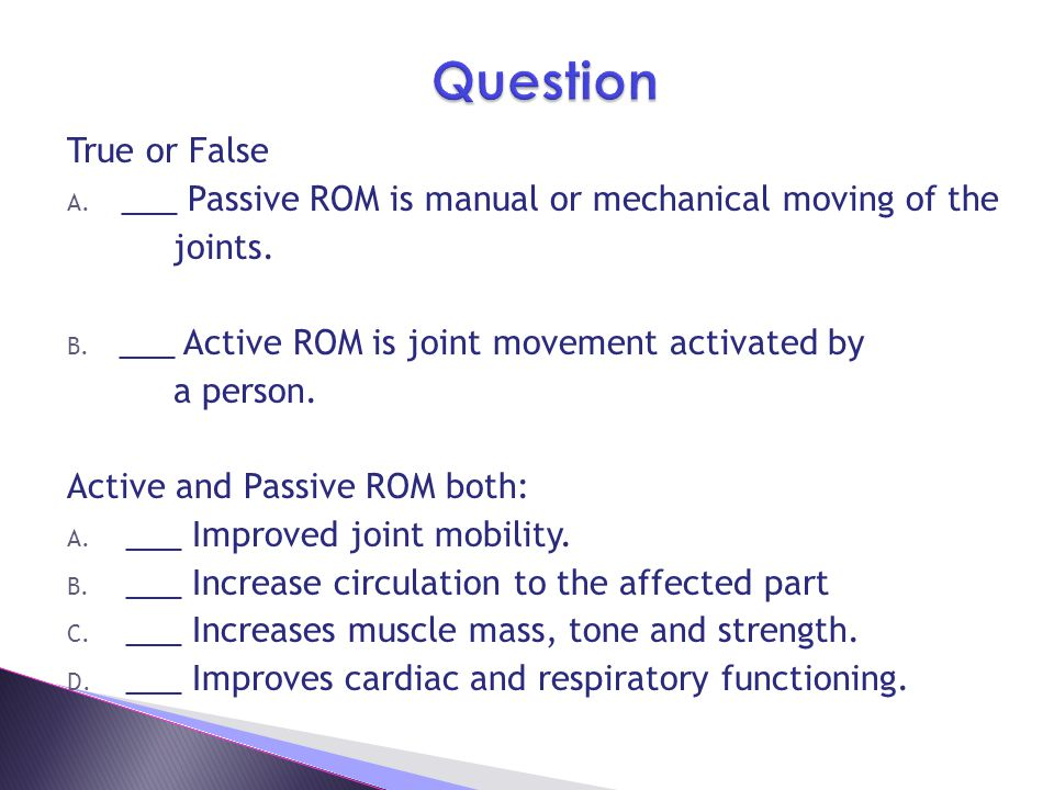 Question True or False. ___ Passive ROM is manual or mechanical moving of the. joints. ___ Active ROM is joint movement activated by.