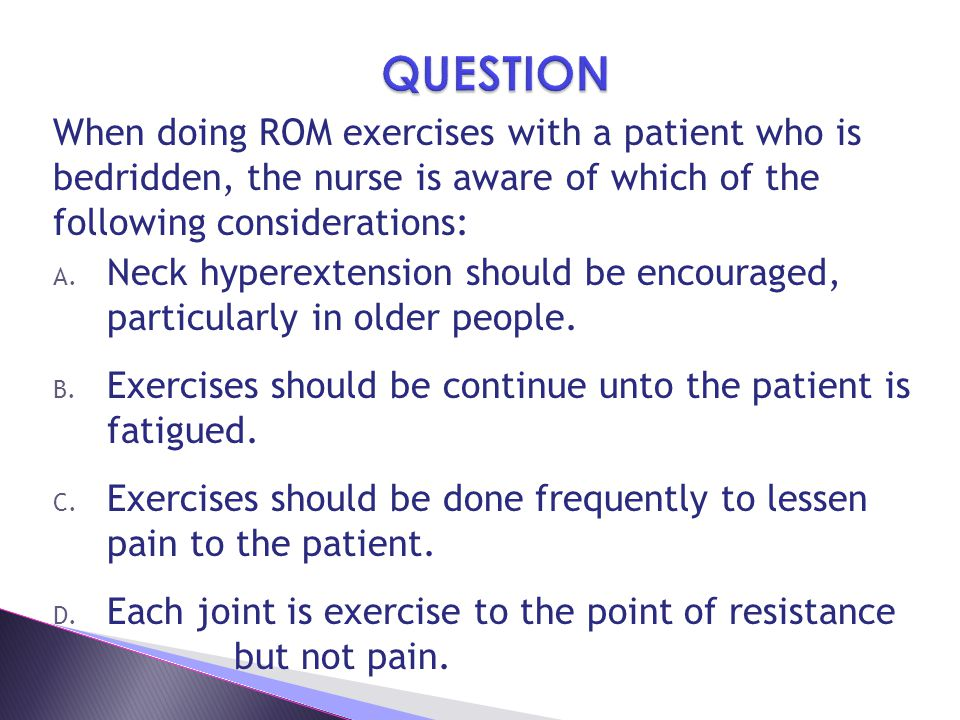 QUESTION When doing ROM exercises with a patient who is bedridden, the nurse is aware of which of the following considerations: