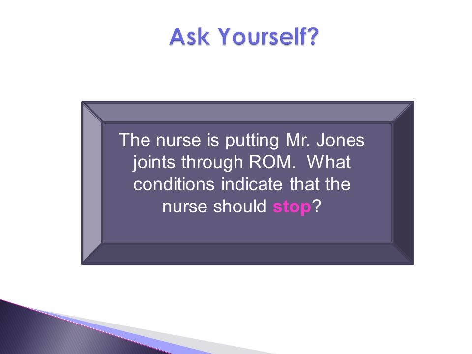 Ask Yourself The nurse is putting Mr. Jones joints through ROM. What conditions indicate that the nurse should stop