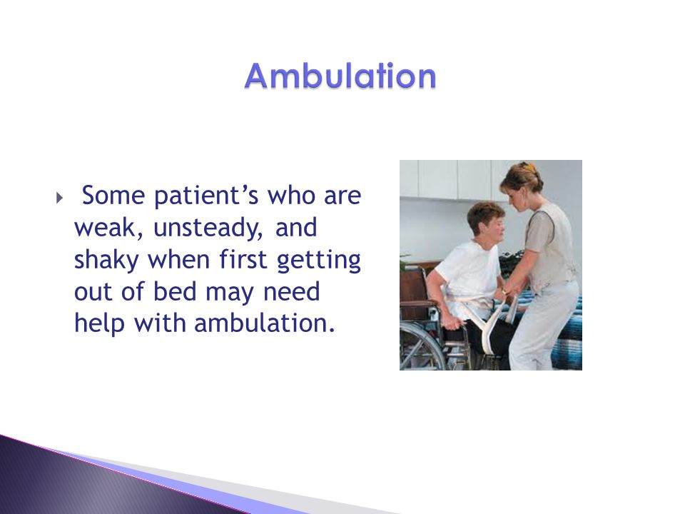 Ambulation Some patient's who are weak, unsteady, and shaky when first getting out of bed may need help with ambulation.
