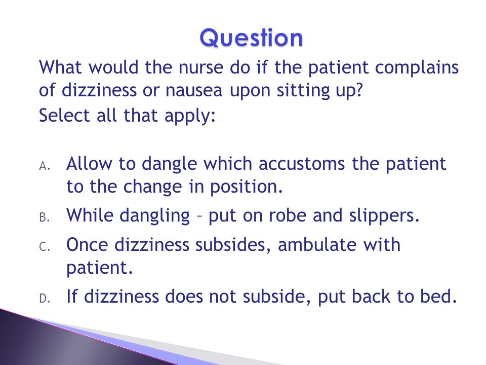 Question What would the nurse do if the patient complains of dizziness or nausea upon sitting up Select all that apply: