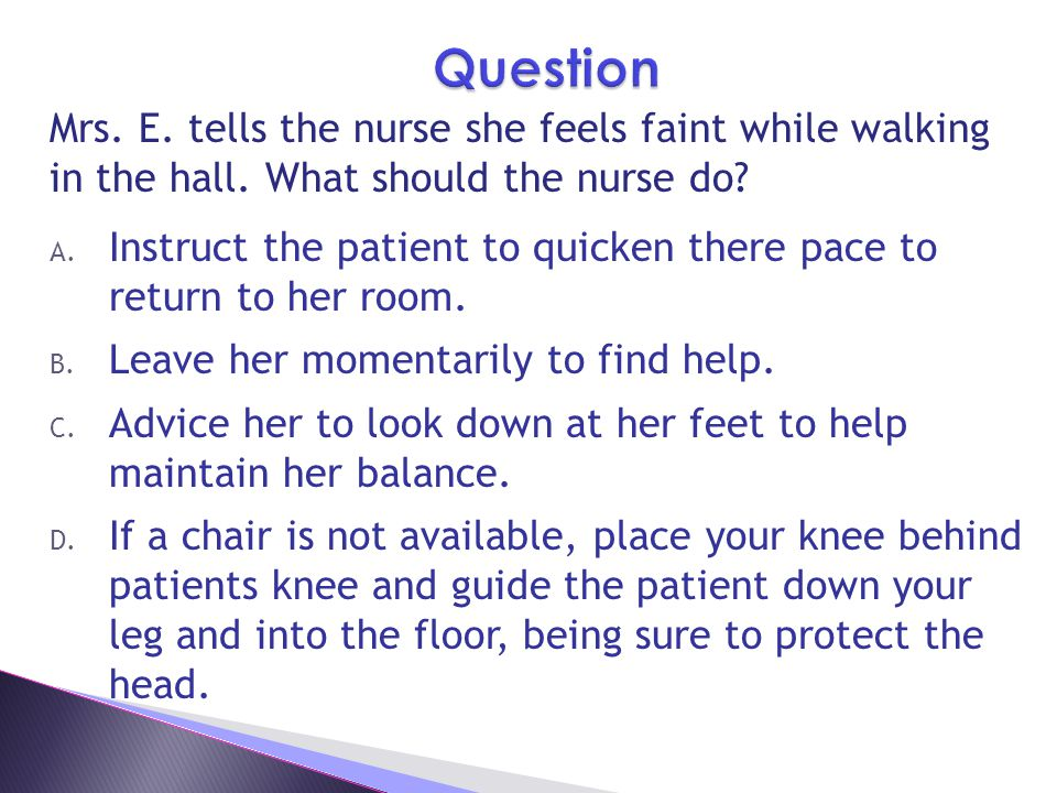 Question Mrs. E. tells the nurse she feels faint while walking in the hall. What should the nurse do