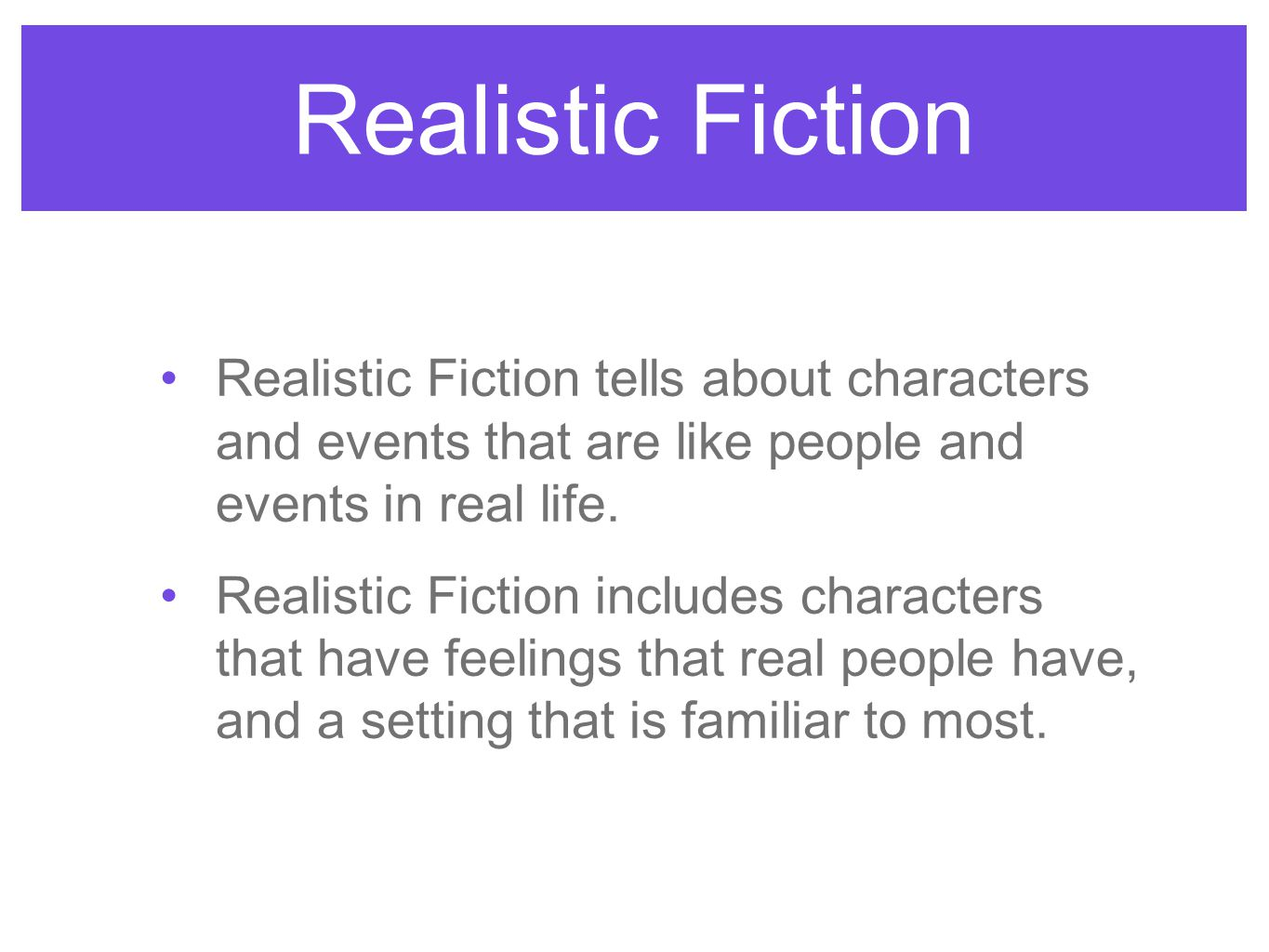 Realistic Fiction Realistic Fiction tells about characters and events that are like people and events in real life.