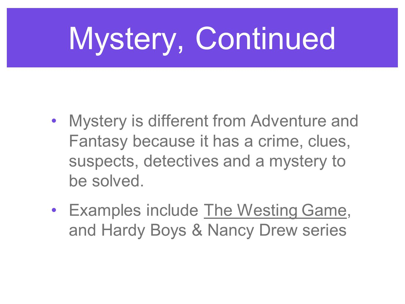 Mystery, Continued Mystery is different from Adventure and Fantasy because it has a crime, clues, suspects, detectives and a mystery to be solved.