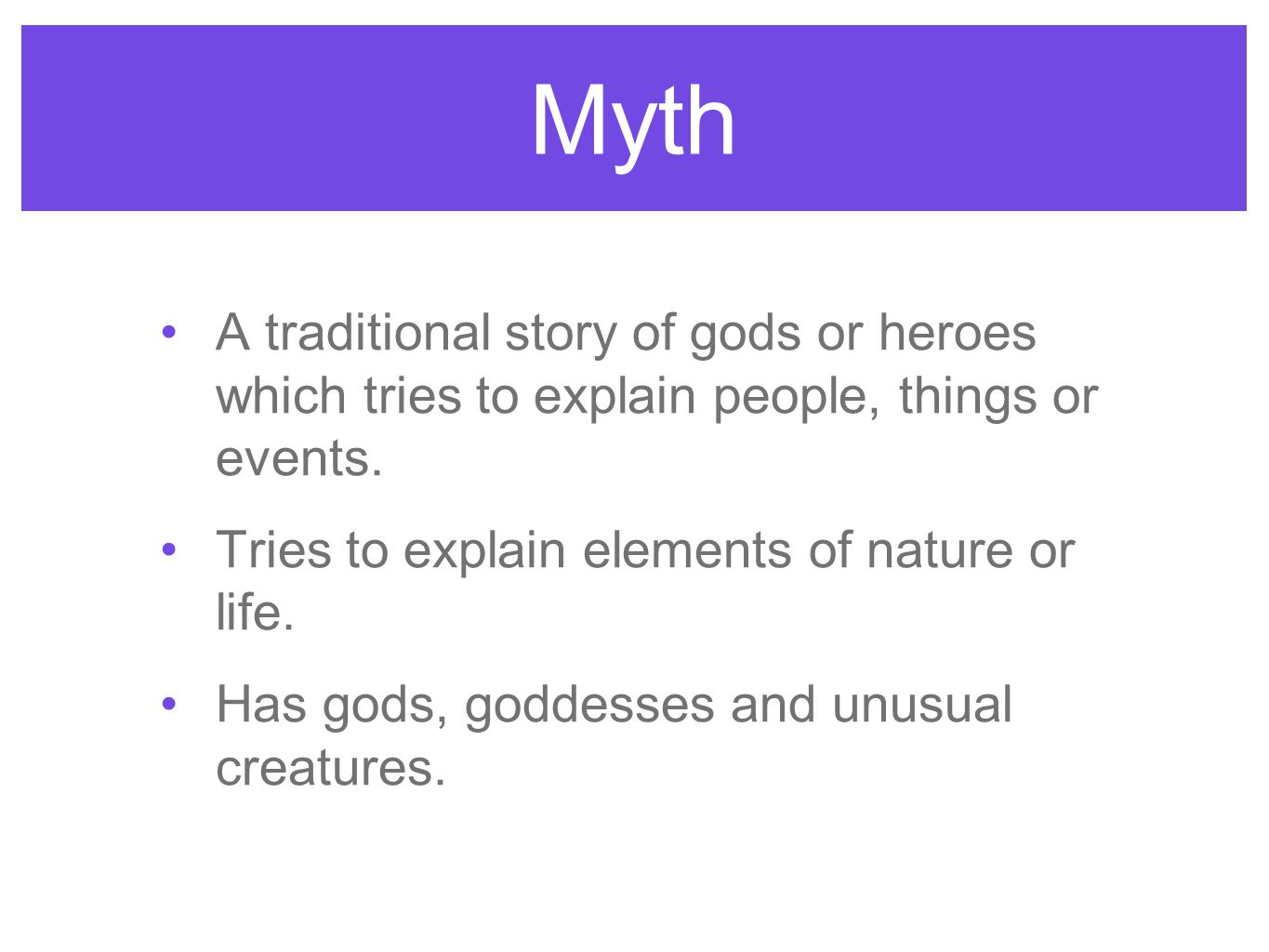 Myth A traditional story of gods or heroes which tries to explain people, things or events. Tries to explain elements of nature or life.