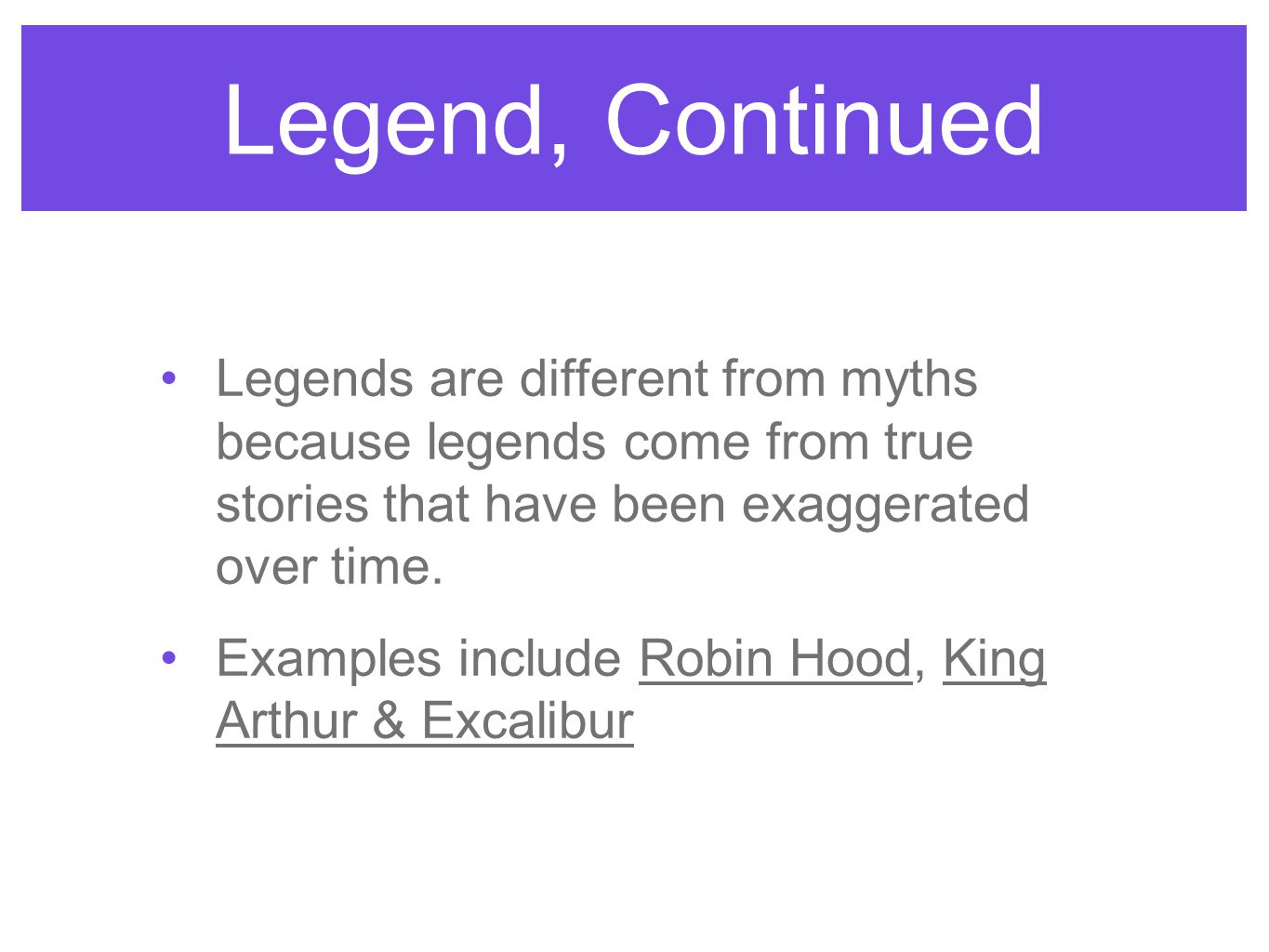 Legend, Continued Legends are different from myths because legends come from true stories that have been exaggerated over time.