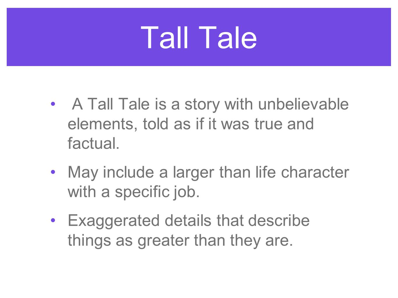 Tall Tale A Tall Tale is a story with unbelievable elements, told as if it was true and factual.
