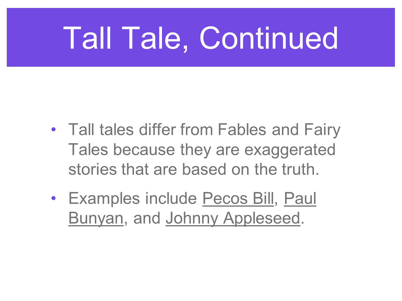 Tall Tale, Continued Tall tales differ from Fables and Fairy Tales because they are exaggerated stories that are based on the truth.