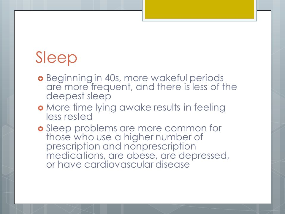 Sleep Beginning in 40s, more wakeful periods are more frequent, and there is less of the deepest sleep.