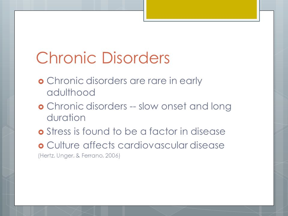 Chronic Disorders Chronic disorders are rare in early adulthood