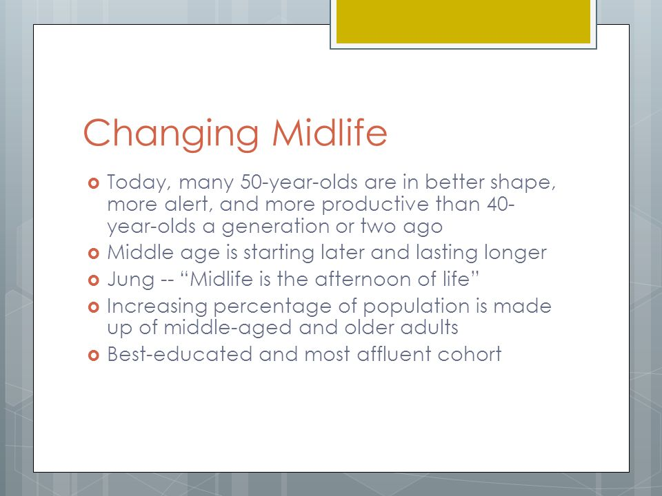 Changing Midlife Today, many 50-year-olds are in better shape, more alert, and more productive than 40-year-olds a generation or two ago.