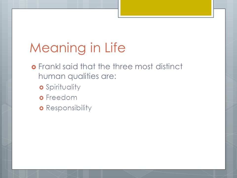 Meaning in Life Frankl said that the three most distinct human qualities are: Spirituality. Freedom.